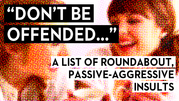 """Don't Be Offended…"" A List of Roundabout, Passive-Aggressive Insults"