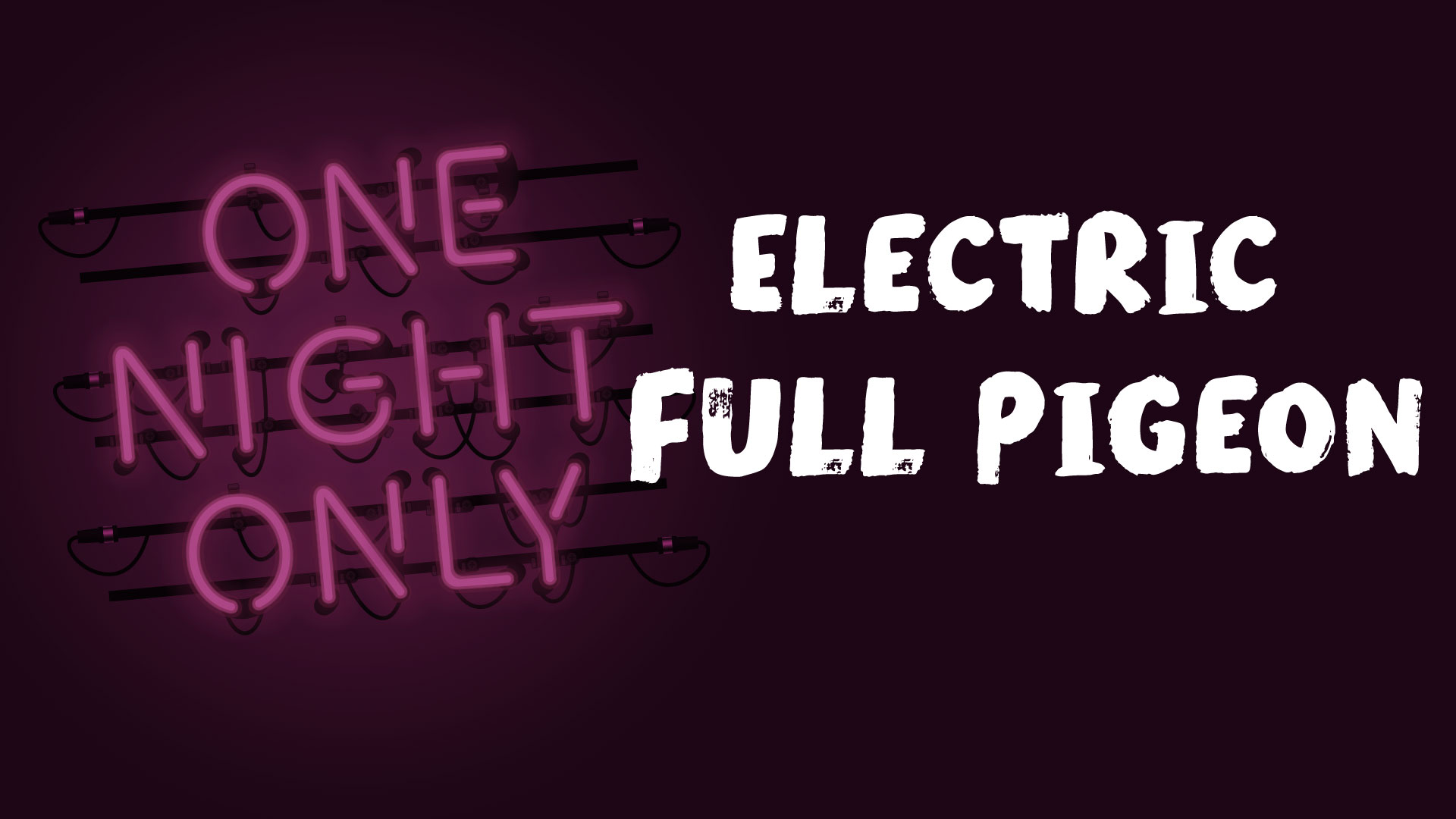 One Night Only: Electric Full Pigeon
