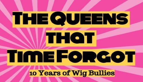 The Queens That Time Forgot: 10 Years of Wig Bullies