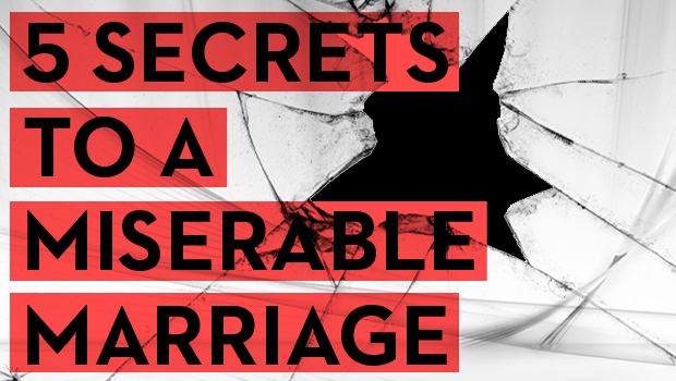 5 Secrets to a Miserable Marriage