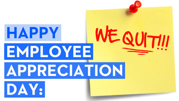 Happy Employee Appreciation Day: WE QUIT!