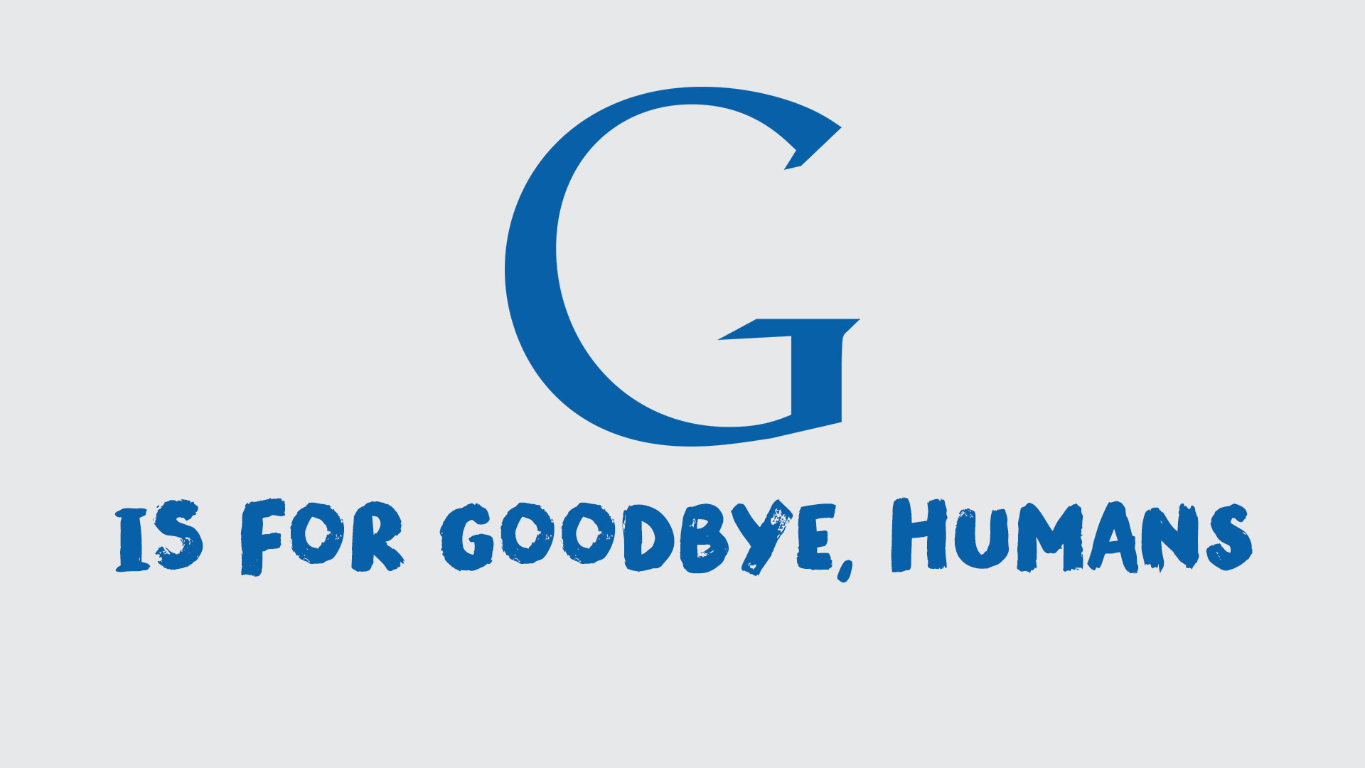 G is for 'Goodbye, Humans'