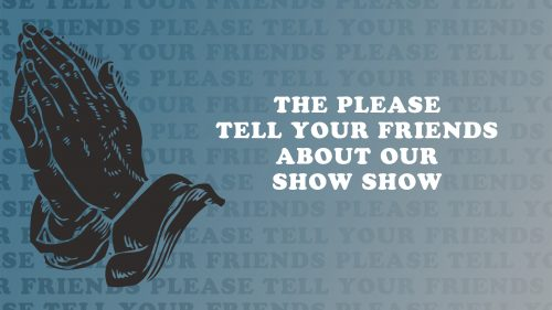 Please Tell Your Friends About Our Show Show