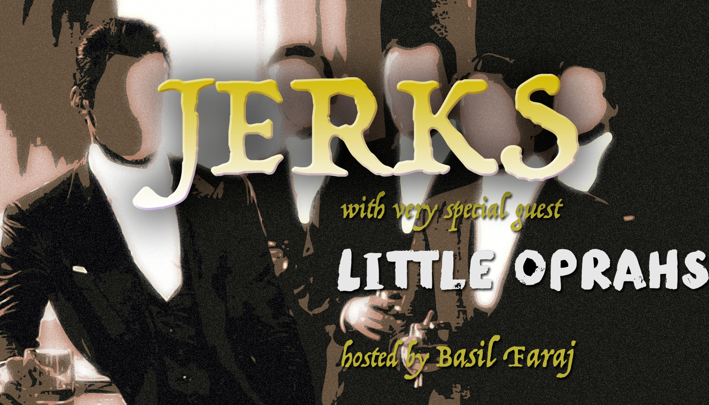 One Night Only: JERKS with Special Guests: Basil Faraj & Little Oprahs
